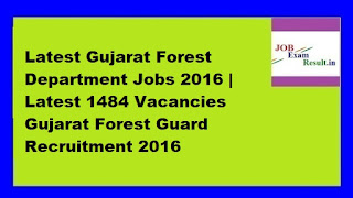 Latest Gujarat Forest Department Jobs 2016 | Latest 1484 Vacancies Gujarat Forest Guard Recruitment 2016