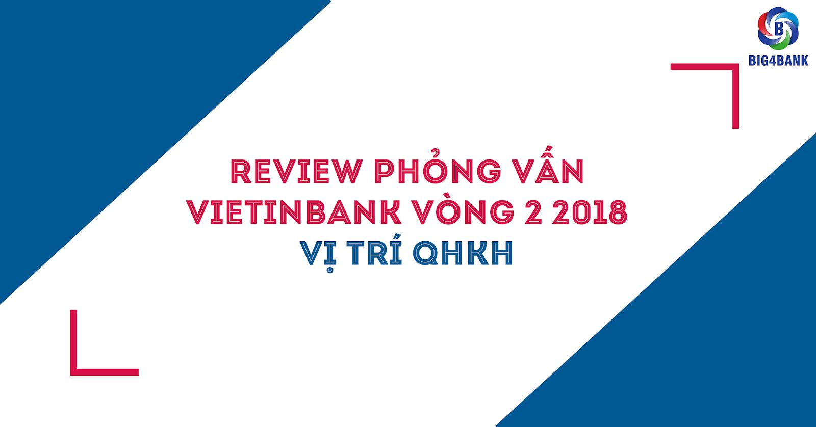 Review Phỏng Vấn Vietinbank Vòng 2- 2018 Vị Trí QHKH