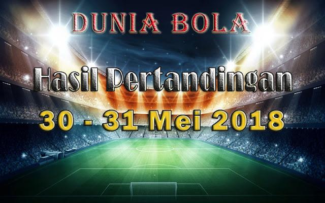 Hasil Pertandingan Sepak Bola Tanggal 30 - 31 May 2018