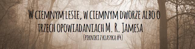 Pikniki z Klasyką # 4: W ciemnym lesie, w ciemnym dworze albo o trzech opowiadaniach M. R. Jamesa