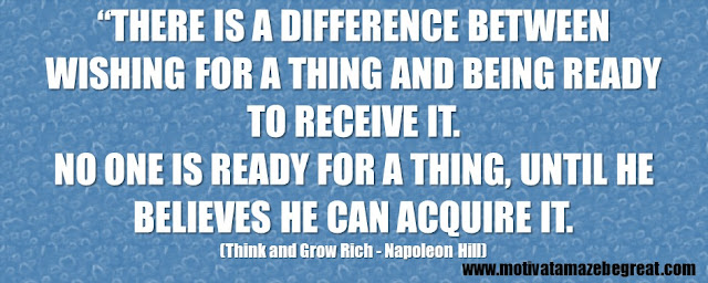 "56 Best Think And Grow Rich Quotes by Napoleon Hill: ""There is a difference between WISHING for a thing and being READY to receive it. No one is ready for a thing, until he believes he can acquire it."""