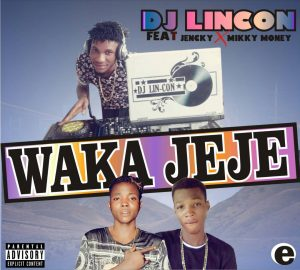 DJ LINCON FT JENCKY & MIKKY MONEY – WAKA JEJE [NEW SONG] - MP3MADE.COM.NG