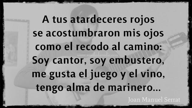 """""""A tus atardeceres rojos se acostumbraron mis ojos como el recodo al camino...  Soy cantor, soy embustero, me gusta el juego y el vino, tengo alma de marinero..."""" Joan Manuel Serrat - Mediterráneo"""