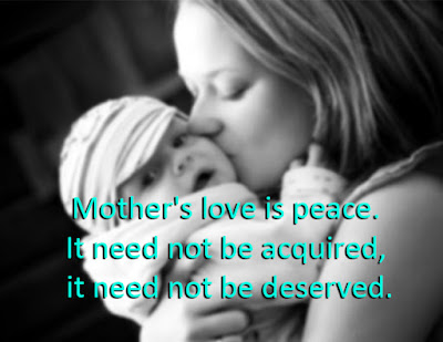 Mother's love is peace. It need not be acquired, it need not be deserved.