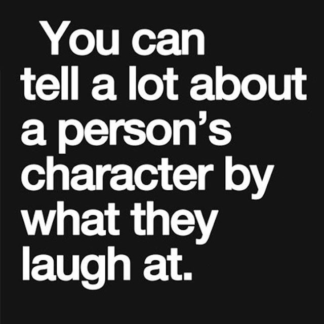 You can tell a lot about a person's character by what they laugh at.