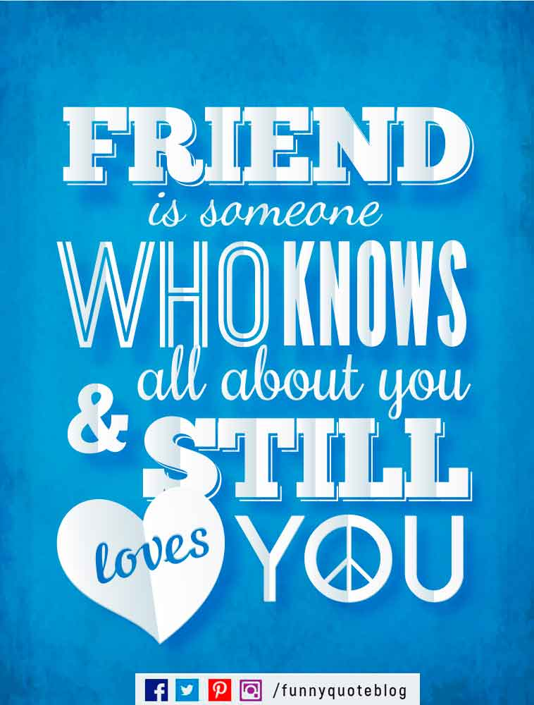 A friend is someone who knows all about you and still loves you. - Elbert Hubbard Quote