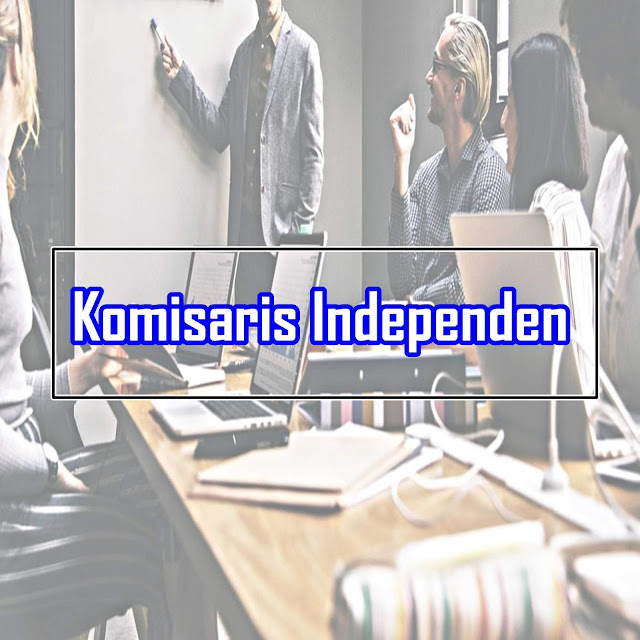 Pengertian Komisaris Independen beserta Tugas dan Tanggung Jawab