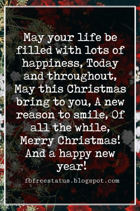 Merry Christmas Messages, May your life be filled with lots of happiness, Today and throughout, May this Christmas bring to you, A new reason to smile, Of all the while, Merry Christmas! And a happy new year!