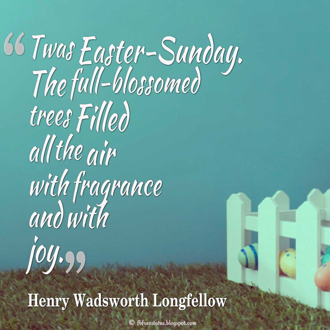 Happy Easter Sunday Quote, 'Twas Easter-Sunday. The full-blossomed trees Filled all the air with fragrance and with joy. ― Henry Wadsworth Longfellow