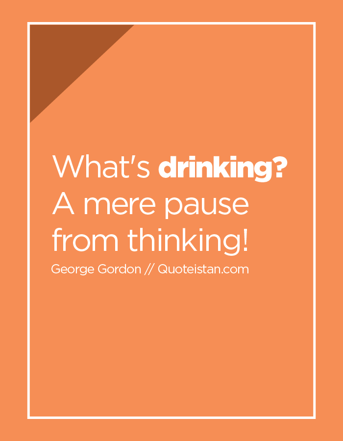 What's drinking? A mere pause from thinking!