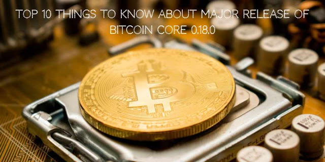 Top 10 things to Know about Major Release of Bitcoin Core 0.18.0
