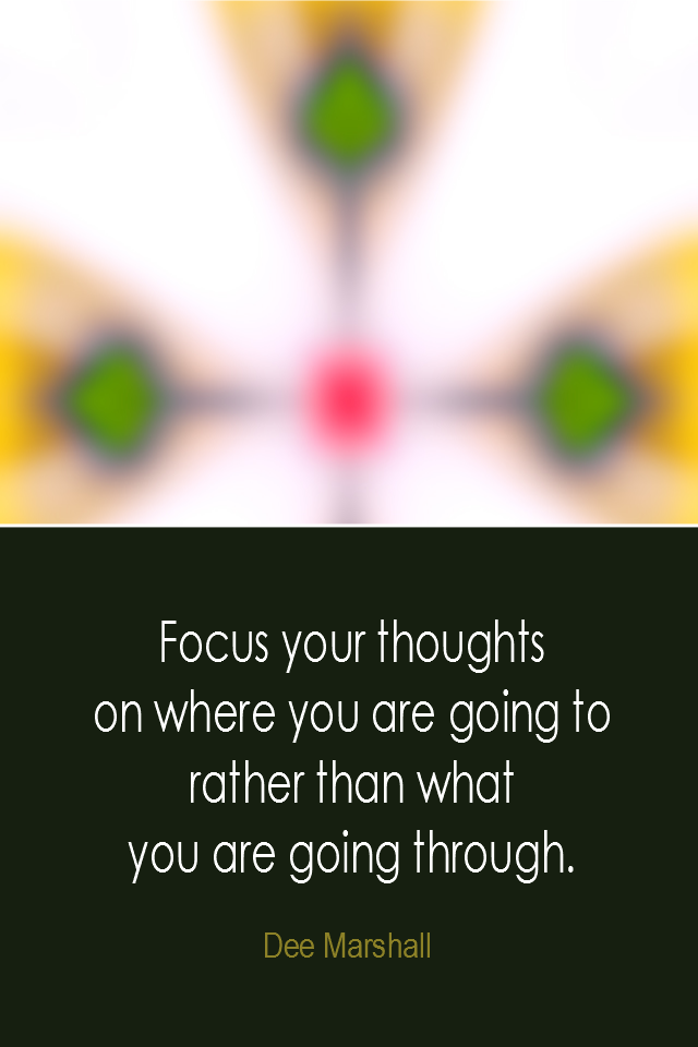visual quote - image quotation: Focus your thoughts on where you are going to rather than what you are going through. - Dee Marshall