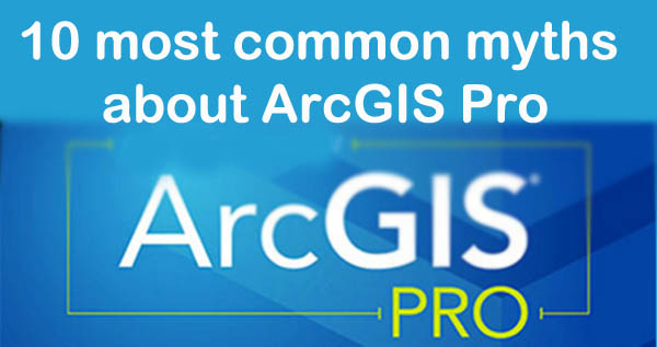 10 most common myths about ArcGIS Pro | You don't Know - GIS