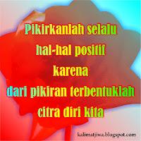 Pikirkanlah selalu hal-hal positif karena dari pikiran terbentuklah citra diri kita