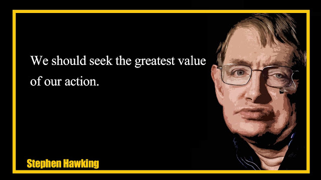 We should seek the greatest value of our action Stephen Hawking Quotes