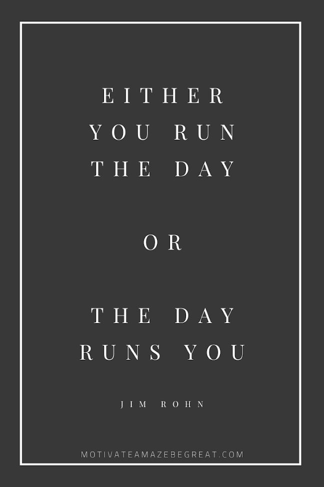 "44 Short Success Quotes And Sayings: ""Either you run the day or the day runs you."" - Jim Rohn"