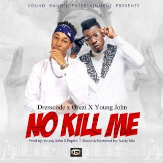 "Download Music: DressCode ft Orezi & Young John – ""No Kill Me"" (Prod By Young Jonn X Popito)Mp3"