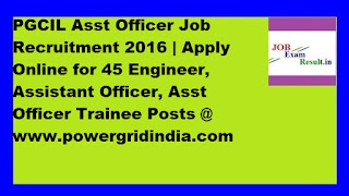 PGCIL Asst Officer Job Recruitment 2016 | Apply Online for 45 Engineer, Assistant Officer, Asst Officer Trainee Posts @ www.powergridindia.com