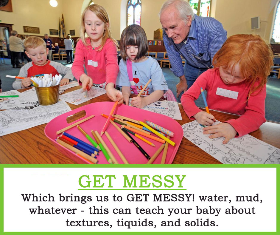 Get Messy : Which brings us to GET MESSY! water, mud, whatever - this can teach your baby about textures, tiquids, and solids.