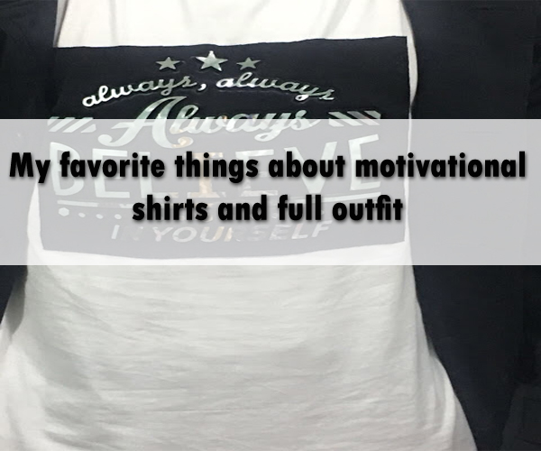 My favorite things about motivational shirts and full outfit