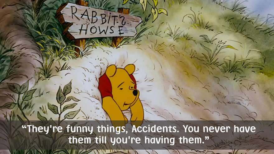 They're funny things,Accidents,you never have them till you're having them