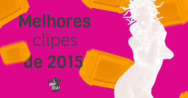 Melhores do Ano Qual a Grande Ideia?: nossa última lista do ano com os melhores clipes de 2015!