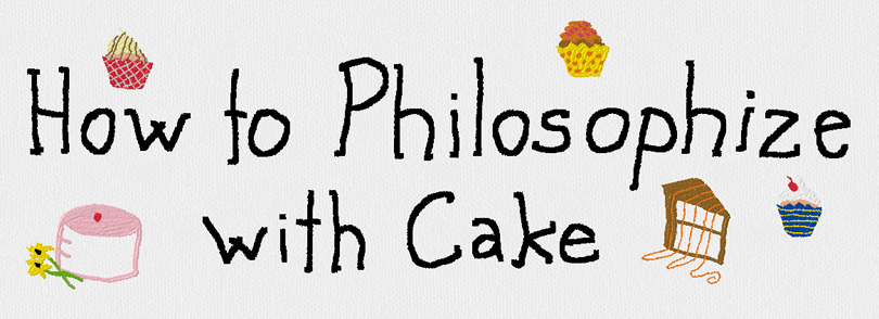 How to Philosophize with Cake