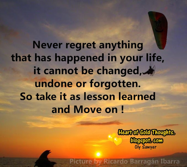 Never regret anything that has happened in your life, it cannot be changed, undone or forgotten. So take it as lesson learned and Move on !