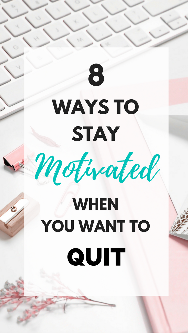 8 ways to stay motivated when you want to quit , want to quit, feel like quitting, how to not quit, want to quit my job, want to quit school, want to quit university, motivation, how to find motivation