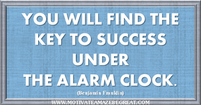 "36 Success Quotes To Motivate And Inspire You: ""You will find the key to success under the alarm clock."" ― Benjamin Franklin"