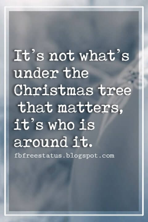 Inspirational Christmas Quotes, It's not what's under the Christmas tree that matters, it's who is around it.