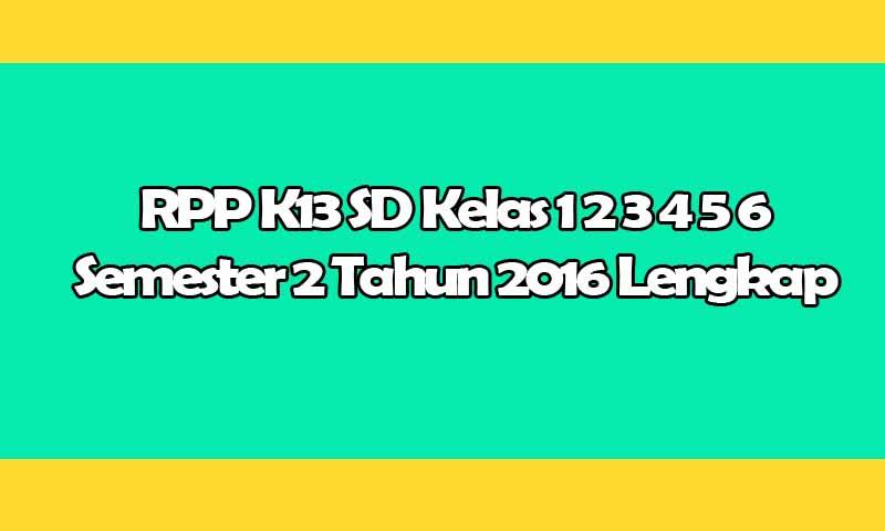 RPP K13 SD Kelas 1 2 3 4 5 6 Semester 2 Tahun 2016 Lengkap Format Doc
