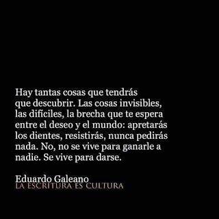 """""""Hay tantas cosas que tendrás que descubrir, Tavito. Las cosas invisibles, las difíciles, la brecha que te espera entre el deseo y el mundo: apretarás los dientes, resistirás, nunca pedirás nada. No, no se vive para ganarle a nadie, Tavito. Se vive para darse."""" Eduardo Galeano"""
