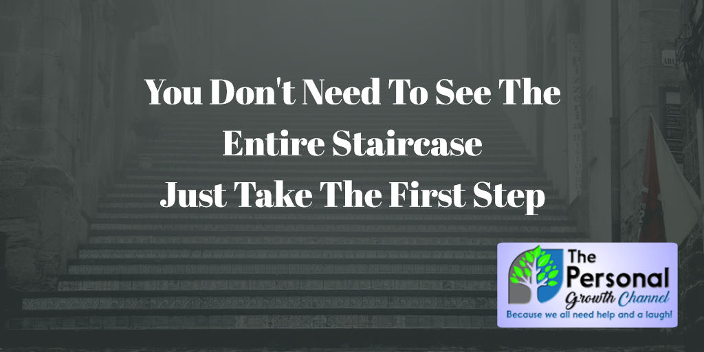 You Don't Need To See The Entire Staircase, Just Take The First Step