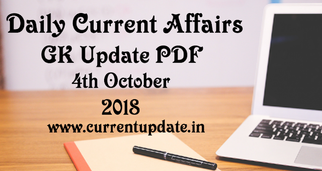 Daily Current Affairs 4th October 2018 For All Competitive Exams | Daily GK Update PDF