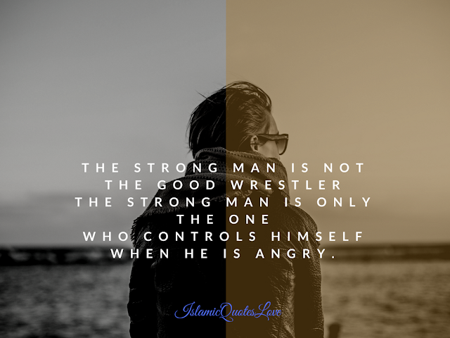 The strong man is not the good wrestler the strong man is only the one who controls himself when he is angry.