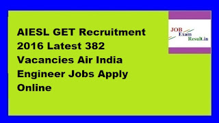 AIESL GET Recruitment 2016 Latest 382 Vacancies Air India Engineer Jobs Apply Online