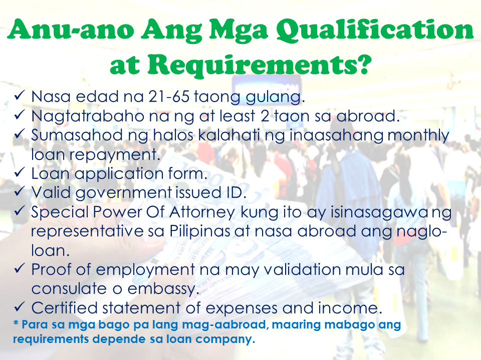 With much eagerness to work abroad due to lack of job opportunities and inadequate salary in their homeland, Filipinos resort to availing loans for their placement fees and other job seeking-related expenses. In this regard, many private lending companies and banks offer specific loan service designed for individuals who are going abroad for work. It is called an OFW loan. OFW Loan Defined An OFW loan is a financial assistance agreement catering to Overseas Filipino Workers currently with existing working contract or are about to be deployed to the country where they will be working. It is technically a type of personal, car, business, house or bank loan with special terms and conditions to suit the needs of the OFWs and/or their families. Who Are Qualified To Avail? OFWs with the appropriate work documents can apply for loans when needed. Loan Reasons That Could Be Approved Banks and financial institutions has their some unique terms and conditions as well as policies when it comes to the kind of loans they offer. Some of the valid reasons why OFW borrow money that could get approval from lending companies are as follows: —Purchasing a car —Buying a new house —For work related expenses —Starting a new business —For personal or emergency matters Sponsored Links What are the qualifications and requirements needed in applying for OFW Loan? Different loan companies and banks has various requirements and qualifications. Here are the usual qualifications and requirements needed: -Applicant has to be between 21- 65 years old/ -Must be working abroad fro at least 2 years. *For the newly deployed OFWs, you can directly ask your preferred loan provider for the requirements as it may vary from company to company. -You must submit the completed loan application form (which will be provided by the loan company). -If the loan application is done by the person other than the OFW on his/her behalf, a Special Power Of Attorney (SPA) has to be submitted. -Proof of employment duly ce