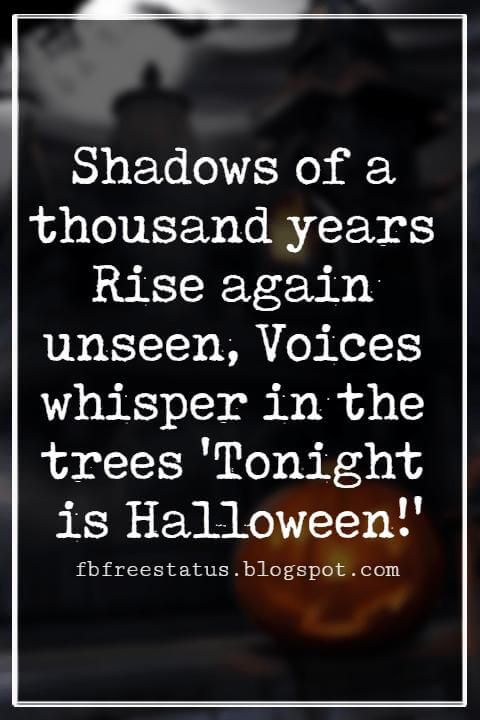Halloween Sayings For Cards, Famous Halloween Sayings, Shadows of a thousand years Rise again unseen, Voices whisper in the trees 'Tonight is Halloween!' - Dexter Kozen