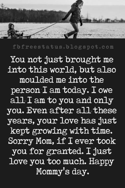 mothers day messages and quotes, You not just brought me into this world, but also moulded me into the person I am today. I owe all I am to you and only you. Even after all these years, your love has just kept growing with time. Sorry Mom, if I ever took you for granted. I just love you too much. Happy Mommy's day.