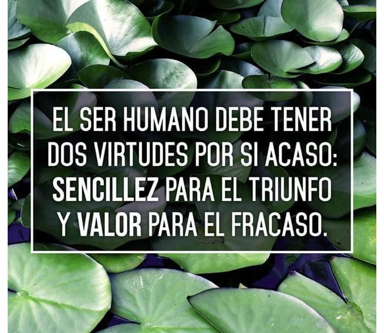 El ser humano debe tener dos virtudes   El ser humano debe tener dos virtudes por si acaso: Sencillez para el triunfo y valor para el fracaso.