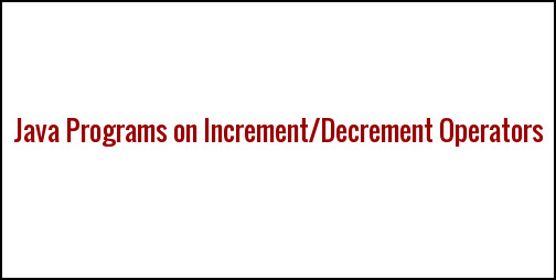 Increment and Decrement Operators in java with examples