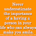 Never underestimate the importance of a having a person in your life who can always make you smile.