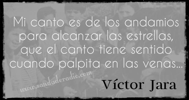"""""""mi canto es de los andamios para alcanzar las estrellas, que el canto tiene sentido cuando palpita en las venas."""" Víctor Jara"""
