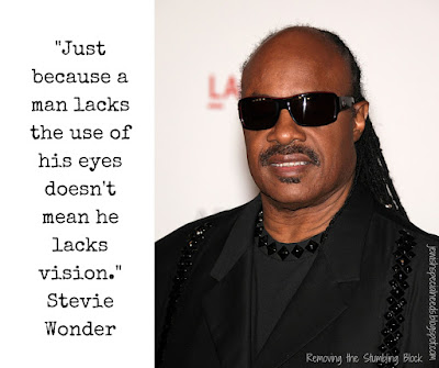 """Just because a man lacks the use of his eyes doesn't mean he lacks vision."" - Stevie Wonder; Removing the Stumbling Block"