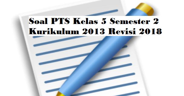 Soal Pts Kelas 5 Semester 2 Kurikulum 2013 Revisi 2018 Pendidikan