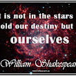 """It is not in the stars to hold our destiny but in ourselves."" ~ William Shakespeare"