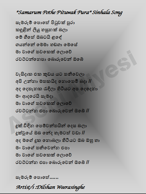 """""""Samarum Pothe Pituwak Pura"""" Sinhala Song  -Page commemorative book Message to tears Liu The gītē NOTE ḷan̆dē The singing aloud memā I like the world of the shaft Ravaṭṭannepā your lies  Væsidāka alone under one umbrella We remember always be dry at Wed // The two of us stayed mate today I love you forever I like the world of the shaft Do not hide your lies //  Look pemvantayin suffering // Dukvuyē than you are accustomed to it Today, he and my feelings without letting you I do not like to be alone I like the world of the shaft Do not hide your lies //  Commemoration book ......  Artist / s: Dilshan Weerasinghe"""