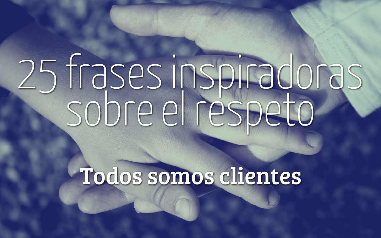 Imágenes Con Frases Y Pensamientos Sobre El Respeto: Todos Somos Clientes: 25 Frases Inspiradoras Sobre El Respeto