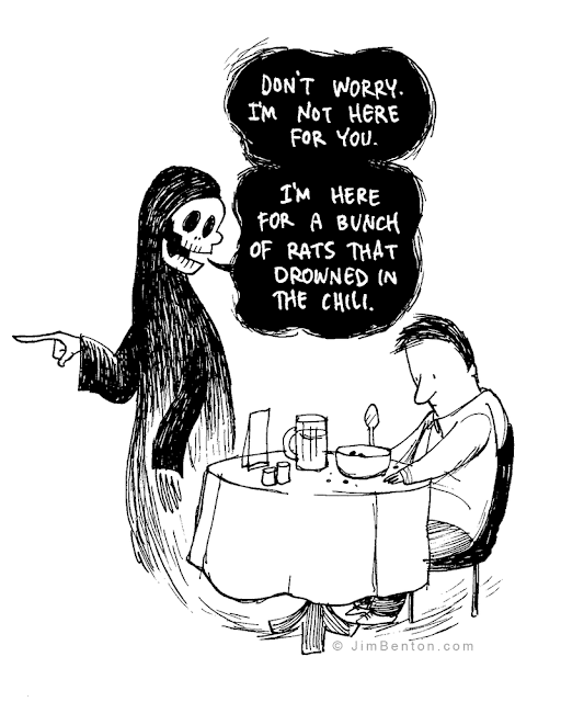 Grim Reaper: Don't worry. I'm not here for you. I'm here for a bunch of rats that drowned in the chili.